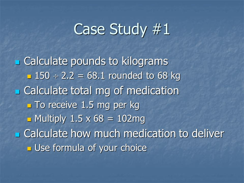 Case Study #1 Calculate pounds to kilograms Calculate pounds to kilograms 150  2.2 = 68.1 rounded to 68 kg 150  2.2 = 68.1 rounded to 68 kg Calculate total mg of medication Calculate total mg of medication To receive 1.5 mg per kg To receive 1.5 mg per kg Multiply 1.5 x 68 = 102mg Multiply 1.5 x 68 = 102mg Calculate how much medication to deliver Calculate how much medication to deliver Use formula of your choice Use formula of your choice