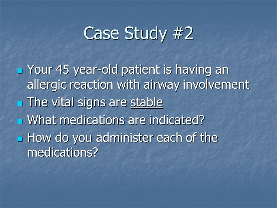 Case Study #2 Your 45 year-old patient is having an allergic reaction with airway involvement Your 45 year-old patient is having an allergic reaction with airway involvement The vital signs are stable The vital signs are stable What medications are indicated.