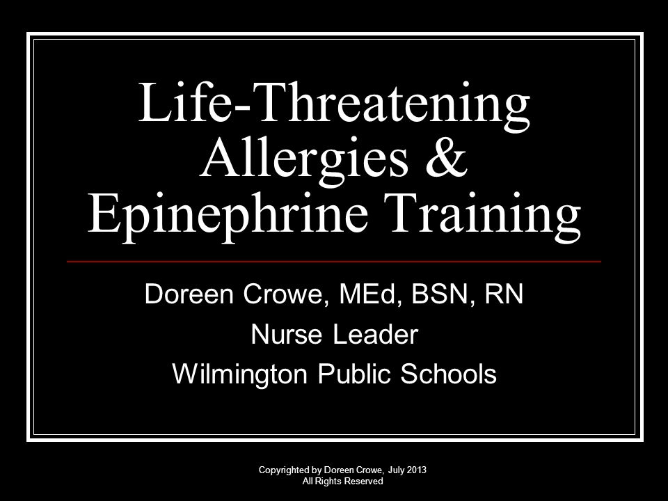 Copyrighted by Doreen Crowe, July 2013 All Rights Reserved PURPOSE To provide unlicensed* school personnel with basic knowledge and skills to administer epinephrine by auto-injection in a life-threatening situation.