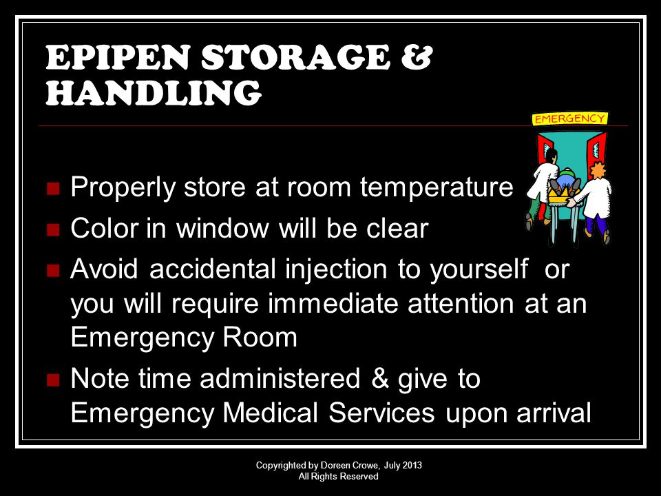 Copyrighted by Doreen Crowe, July 2013 All Rights Reserved EPIPEN STORAGE & HANDLING Properly store at room temperature Color in window will be clear Avoid accidental injection to yourself or you will require immediate attention at an Emergency Room Note time administered & give to Emergency Medical Services upon arrival