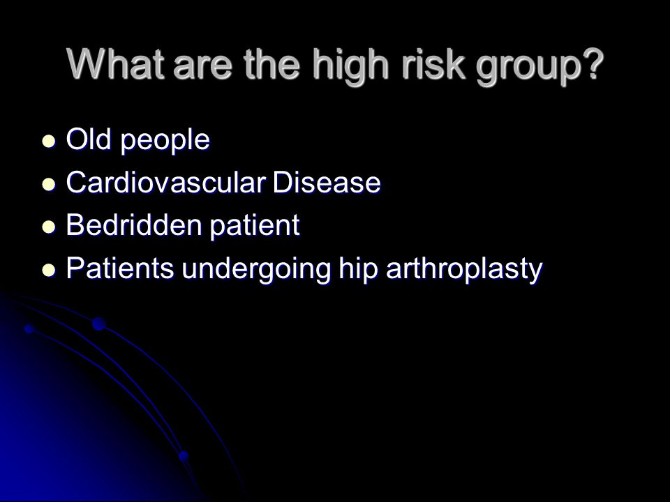What are the high risk group? Old people Old people Cardiovascular Disease Cardiovascular Disease Bedridden patient Bedridden patient Patients undergo