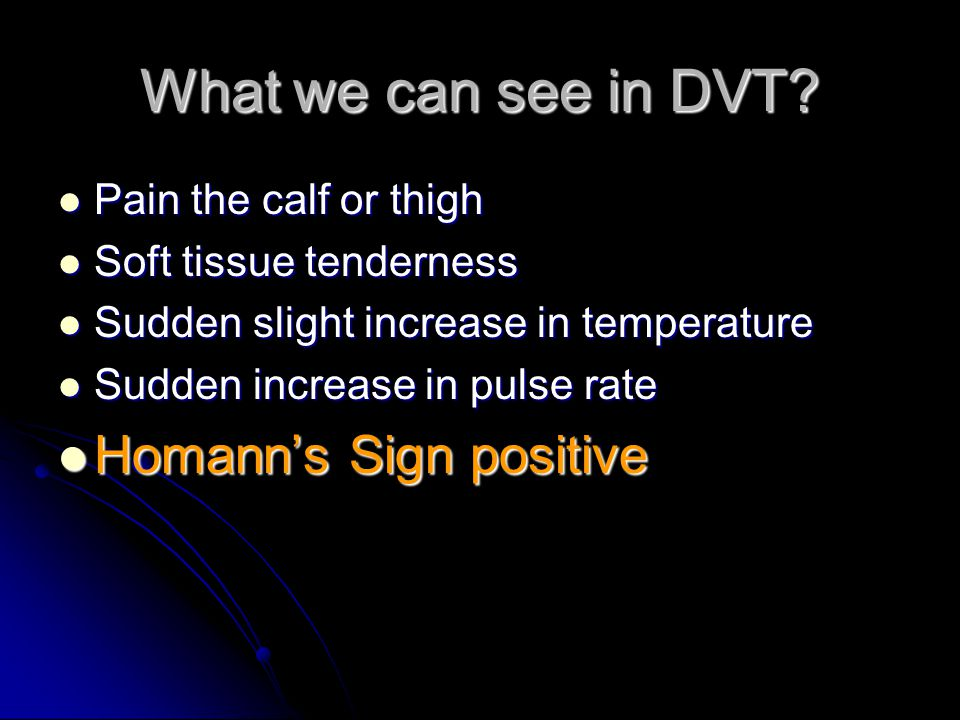 What we can see in DVT? Pain the calf or thigh Pain the calf or thigh Soft tissue tenderness Soft tissue tenderness Sudden slight increase in temperat