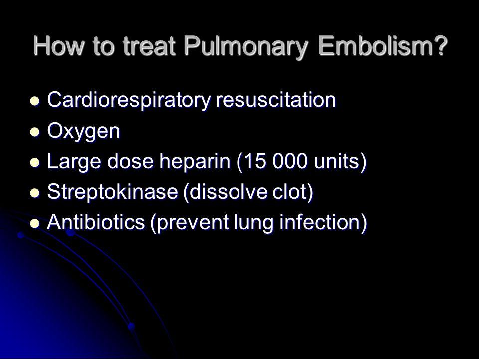 How to treat Pulmonary Embolism? Cardiorespiratory resuscitation Cardiorespiratory resuscitation Oxygen Oxygen Large dose heparin (15 000 units) Large