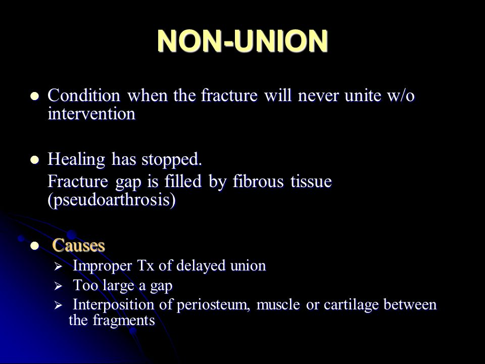 NON-UNION Condition when the fracture will never unite w/o intervention Condition when the fracture will never unite w/o intervention Healing has stop