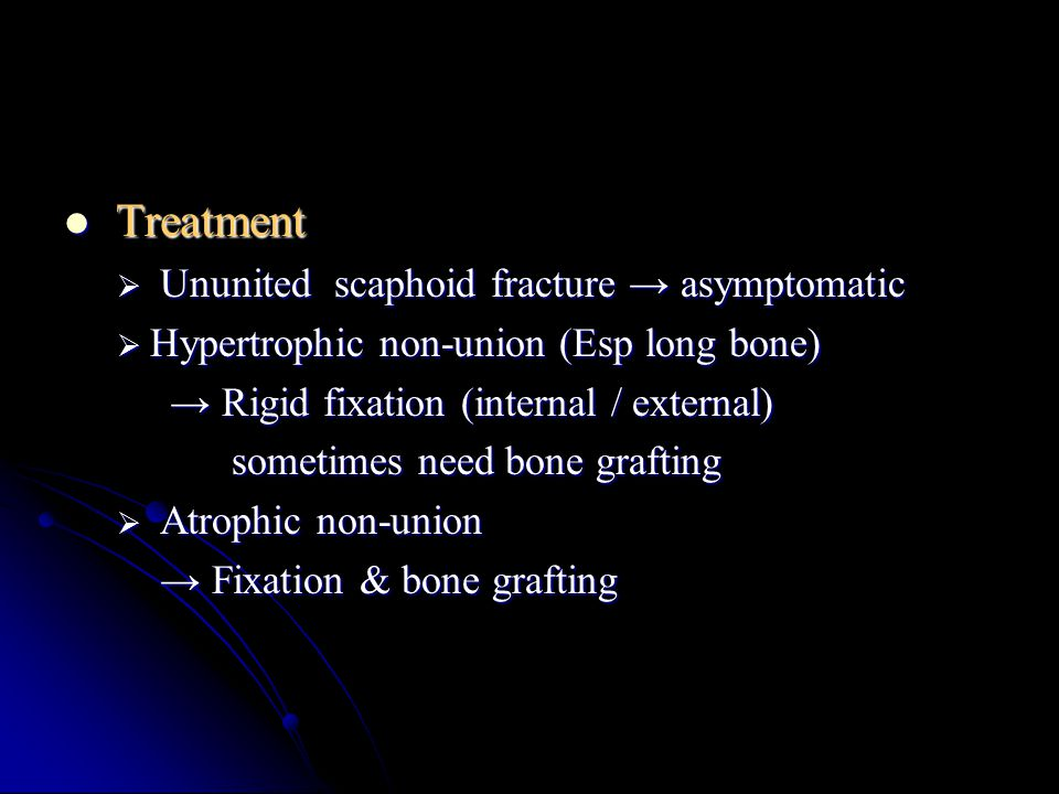 Treatment Treatment  Ununited scaphoid fracture → asymptomatic  Hypertrophic non-union (Esp long bone) → Rigid fixation (internal / external) → Rigi