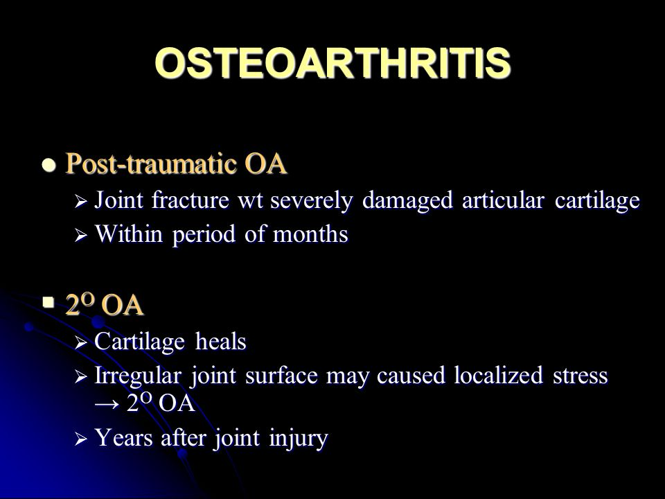 OSTEOARTHRITIS Post-traumatic OA Post-traumatic OA  Joint fracture wt severely damaged articular cartilage  Within period of months  2 O OA  Carti