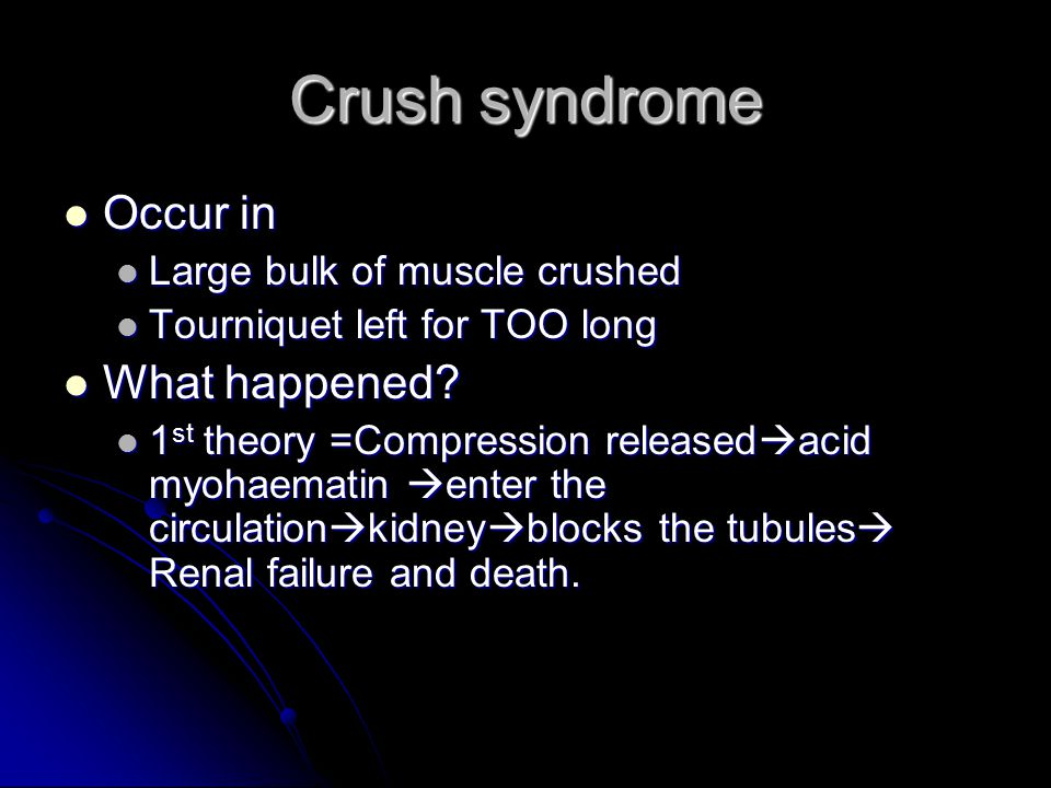 Crush syndrome Occur in Occur in Large bulk of muscle crushed Large bulk of muscle crushed Tourniquet left for TOO long Tourniquet left for TOO long W
