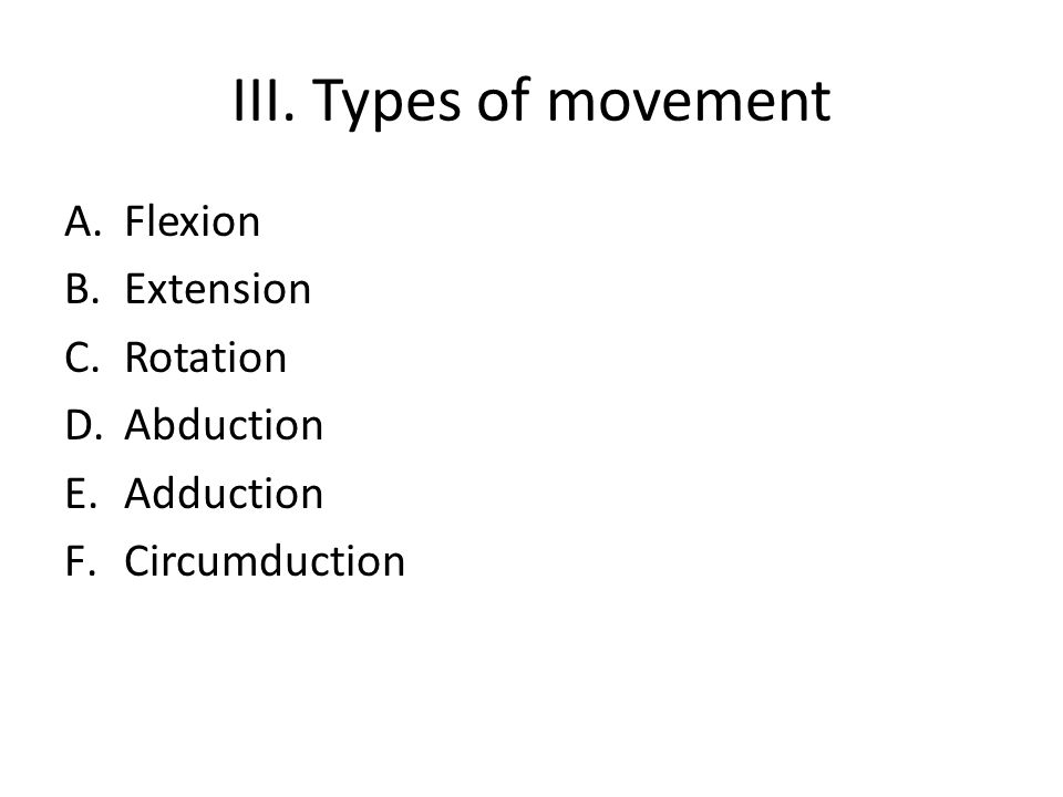 III. Types of movement A.Flexion B.Extension C.Rotation D.Abduction E.Adduction F.Circumduction