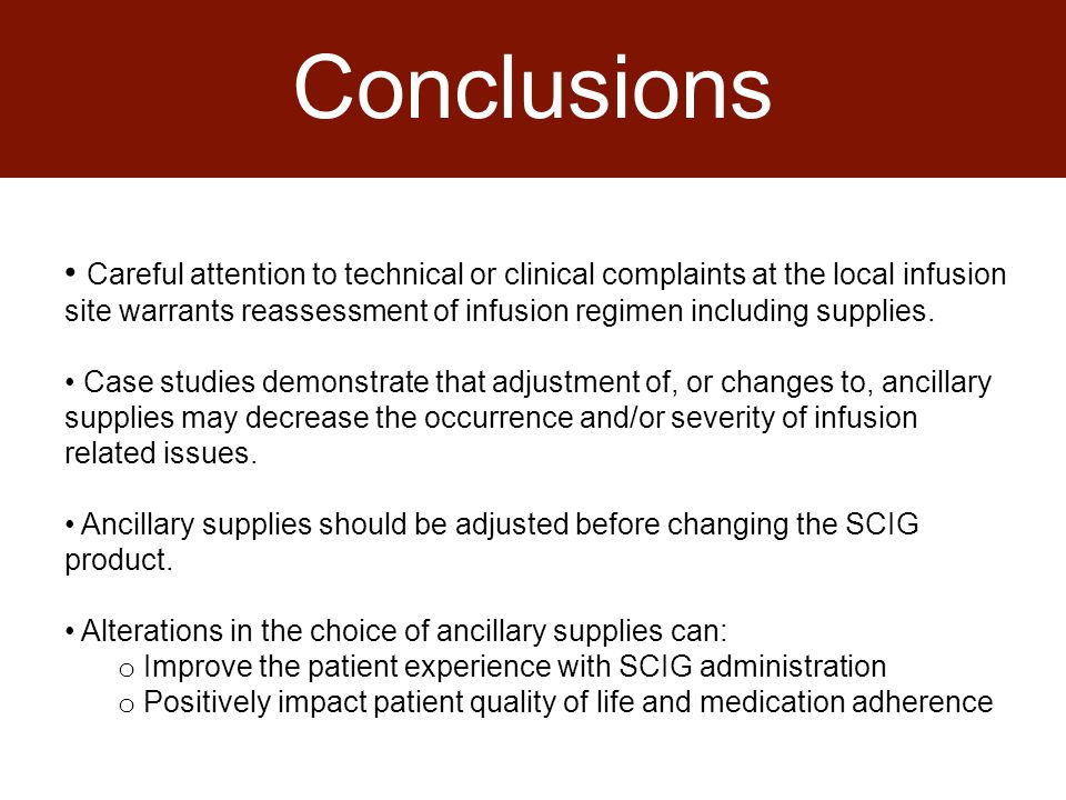 Conclusions Careful attention to technical or clinical complaints at the local infusion site warrants reassessment of infusion regimen including supplies.