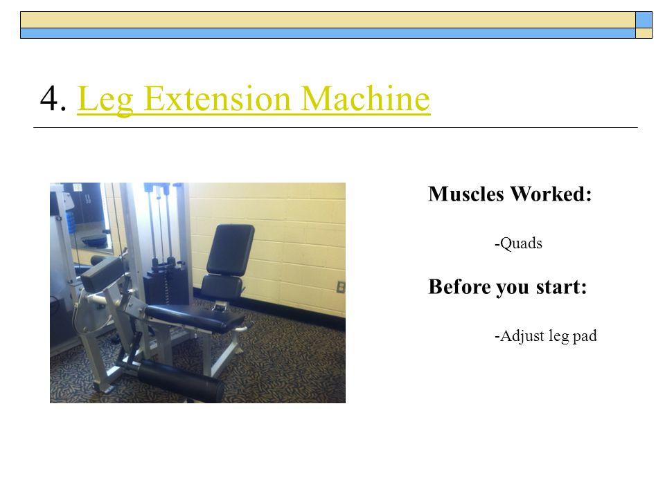 4. Leg Extension MachineLeg Extension Machine Muscles Worked: -Quads Before you start: -Adjust leg pad