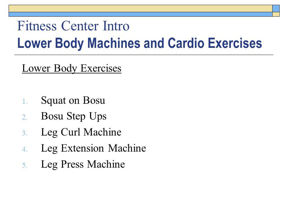 Fitness Center Intro Lower Body Machines and Cardio Exercises Lower Body Exercises 1. Squat on Bosu 2. Bosu Step Ups 3. Leg Curl Machine 4. Leg Extens