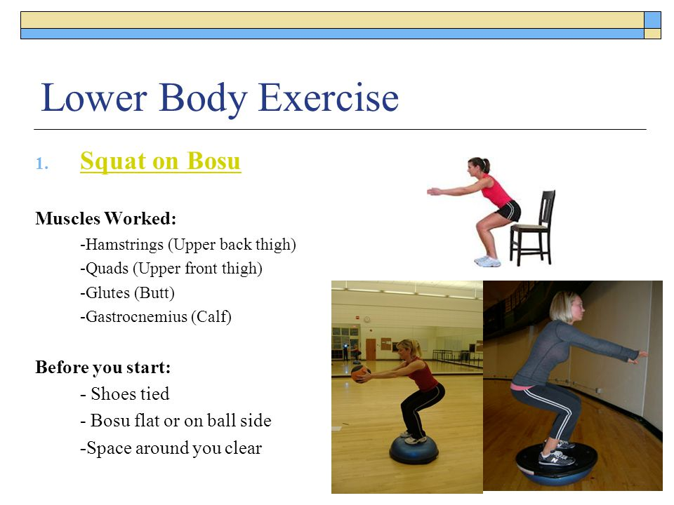 Lower Body Exercise 1. Squat on Bosu Squat on Bosu Muscles Worked: -Hamstrings (Upper back thigh) -Quads (Upper front thigh) -Glutes (Butt) -Gastrocne