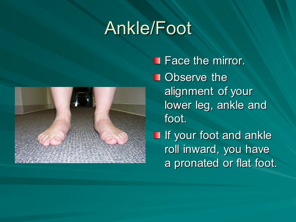 Ankle/Foot Face the mirror. Observe the alignment of your lower leg, ankle and foot. If your foot and ankle roll inward, you have a pronated or flat f