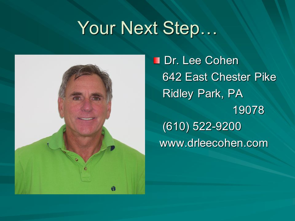Your Next Step… Dr. Lee Cohen 642 East Chester Pike 642 East Chester Pike Ridley Park, PA Ridley Park, PA 19078 19078 (610) 522-9200 (610) 522-9200 ww