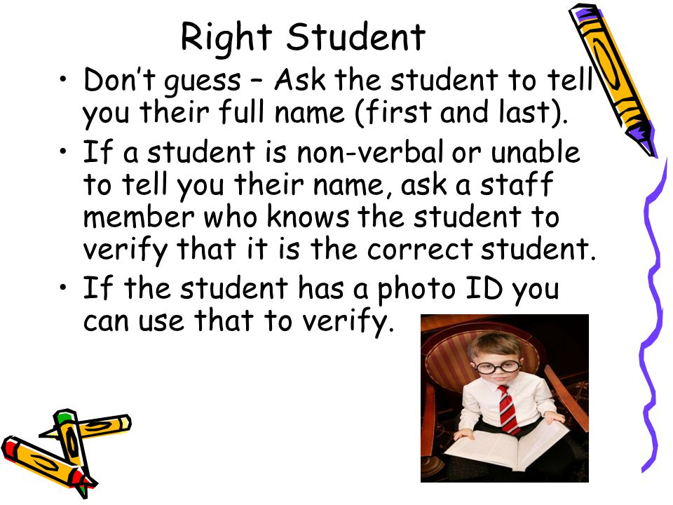 Right Student Don't guess – Ask the student to tell you their full name (first and last). If a student is non-verbal or unable to tell you their name,