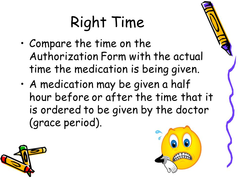 Right Time Compare the time on the Authorization Form with the actual time the medication is being given. A medication may be given a half hour before