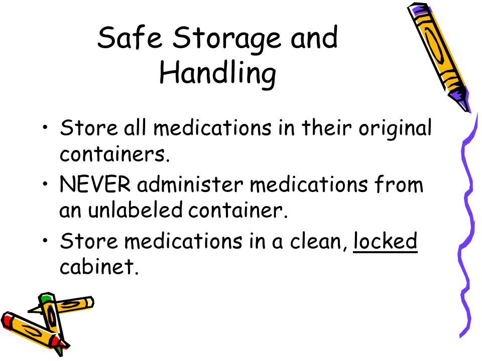 Safe Storage and Handling Store all medications in their original containers. NEVER administer medications from an unlabeled container. Store medicati