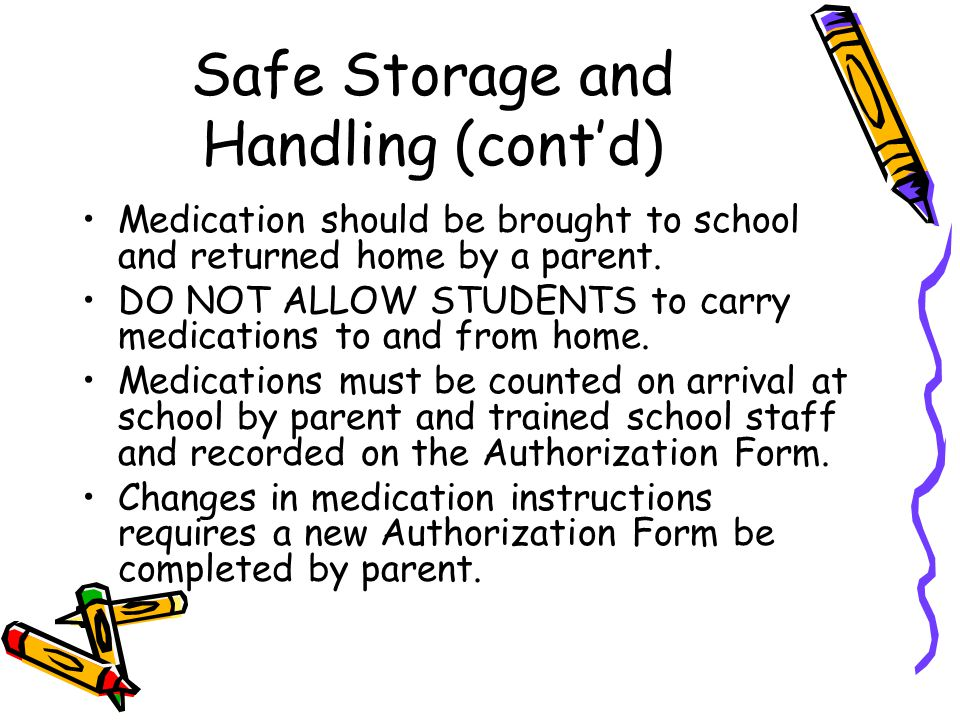 Safe Storage and Handling (cont'd) Medication should be brought to school and returned home by a parent. DO NOT ALLOW STUDENTS to carry medications to