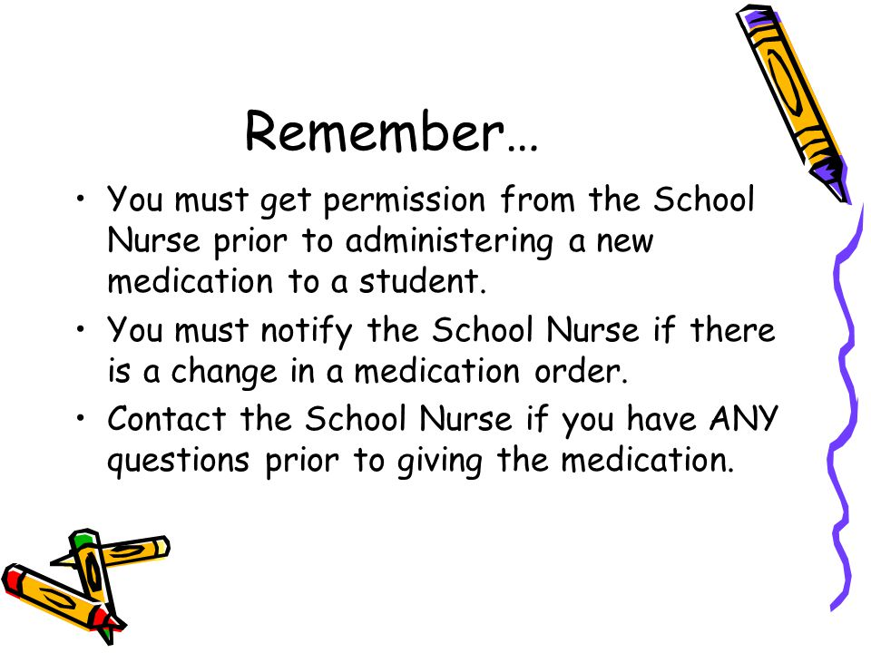Remember… You must get permission from the School Nurse prior to administering a new medication to a student. You must notify the School Nurse if ther