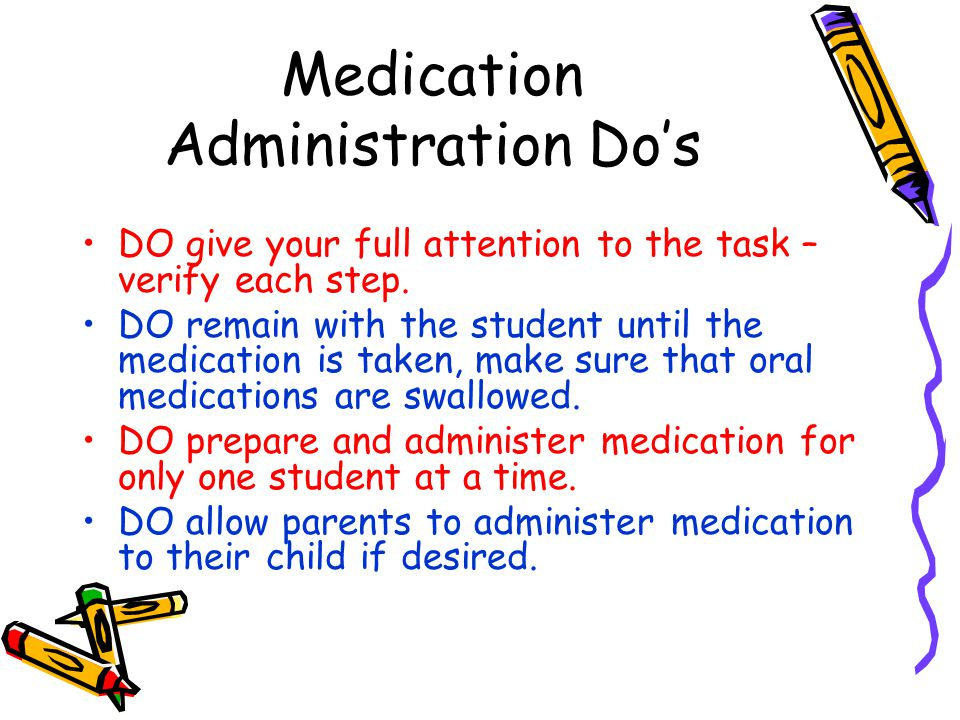Medication Administration Do's DO give your full attention to the task – verify each step. DO remain with the student until the medication is taken, m