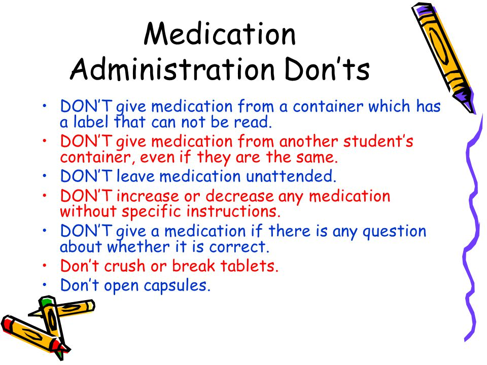 Medication Administration Don'ts DON'T give medication from a container which has a label that can not be read. DON'T give medication from another stu