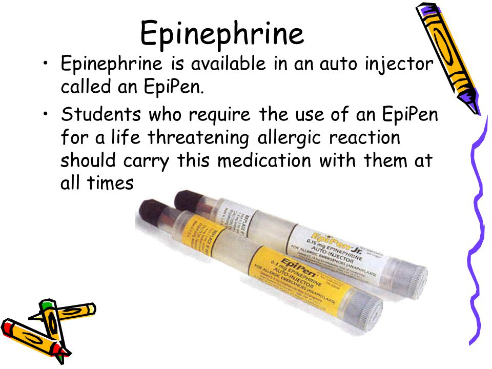 Epinephrine Epinephrine is available in an auto injector called an EpiPen. Students who require the use of an EpiPen for a life threatening allergic r