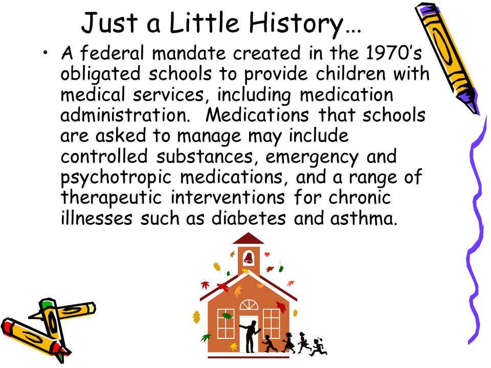 Just a Little History… A federal mandate created in the 1970's obligated schools to provide children with medical services, including medication admin