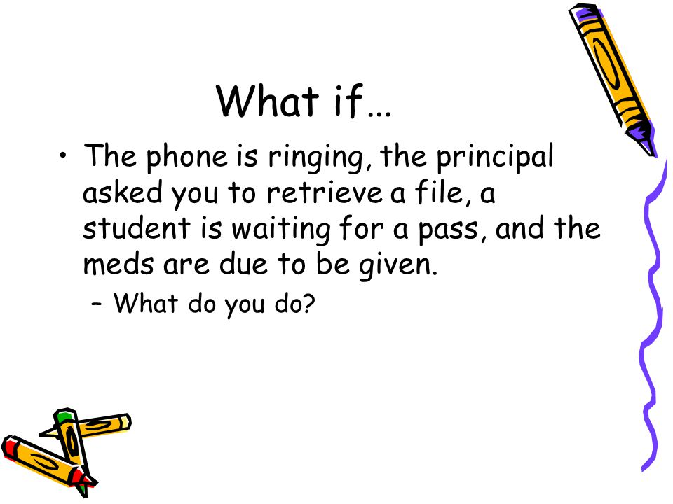What if… The phone is ringing, the principal asked you to retrieve a file, a student is waiting for a pass, and the meds are due to be given. –What do