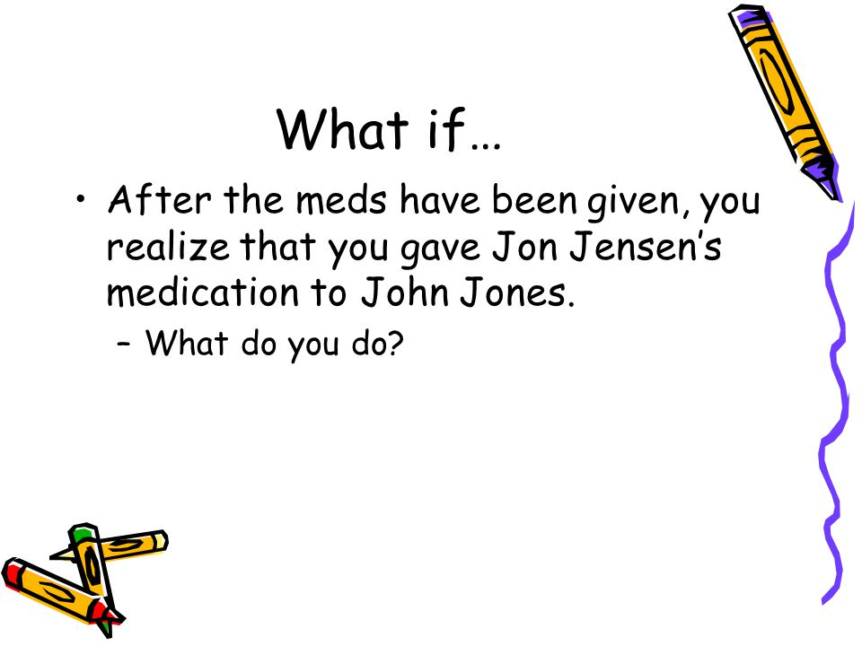 What if… After the meds have been given, you realize that you gave Jon Jensen's medication to John Jones. –What do you do?