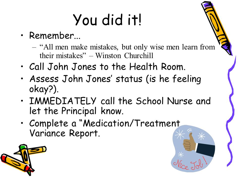 """You did it! Remember... –""""All men make mistakes, but only wise men learn from their mistakes"""" – Winston Churchill Call John Jones to the Health Room."""