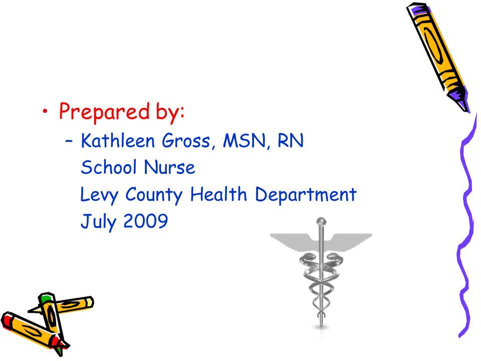 Prepared by: –Kathleen Gross, MSN, RN School Nurse Levy County Health Department July 2009