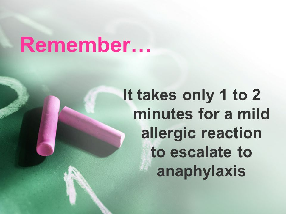 Remember… It takes only 1 to 2 minutes for a mild allergic reaction to escalate to anaphylaxis
