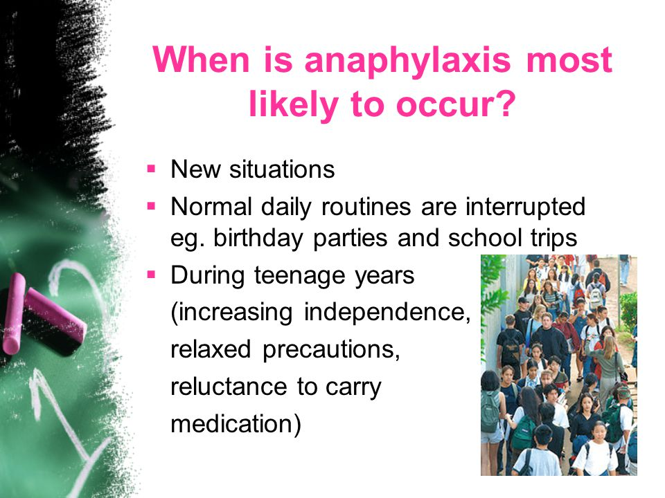 When is anaphylaxis most likely to occur?  New situations  Normal daily routines are interrupted eg. birthday parties and school trips  During teen