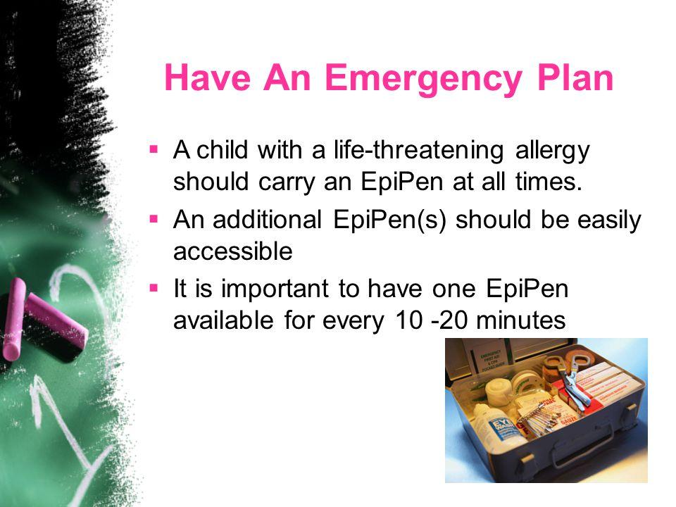 Have An Emergency Plan  A child with a life-threatening allergy should carry an EpiPen at all times.  An additional EpiPen(s) should be easily acces