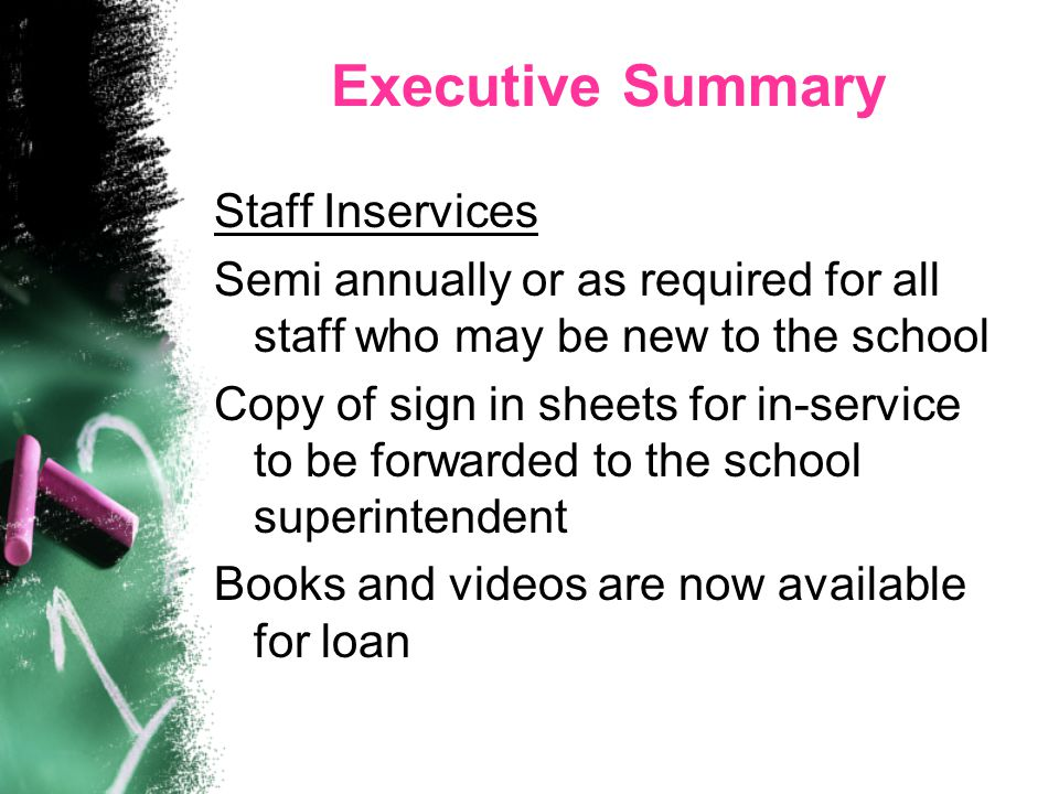 Executive Summary Staff Inservices Semi annually or as required for all staff who may be new to the school Copy of sign in sheets for in-service to be