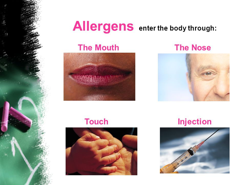 Allergens enter the body through: The MouthThe Nose TouchInjection