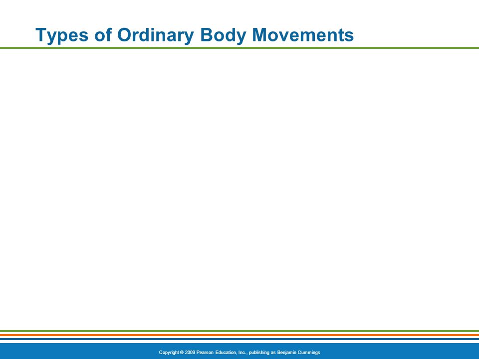 Copyright © 2009 Pearson Education, Inc., publishing as Benjamin Cummings Types of Ordinary Body Movements