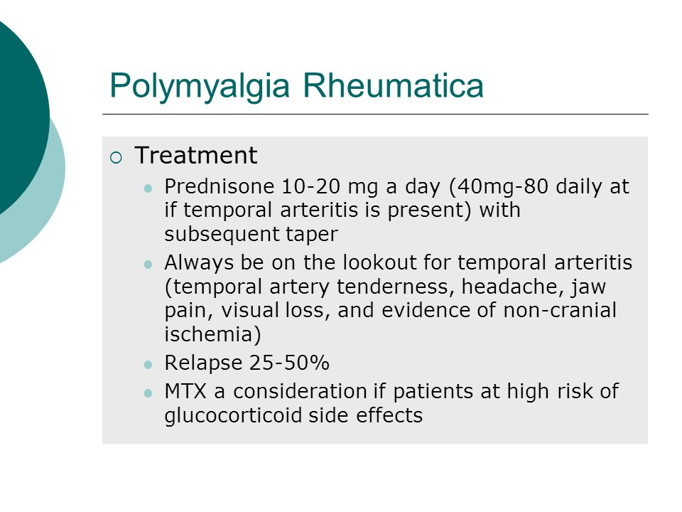 Polymyalgia Rheumatica  Treatment Prednisone 10-20 mg a day (40mg-80 daily at if temporal arteritis is present) with subsequent taper Always be on the lookout for temporal arteritis (temporal artery tenderness, headache, jaw pain, visual loss, and evidence of non-cranial ischemia) Relapse 25-50% MTX a consideration if patients at high risk of glucocorticoid side effects