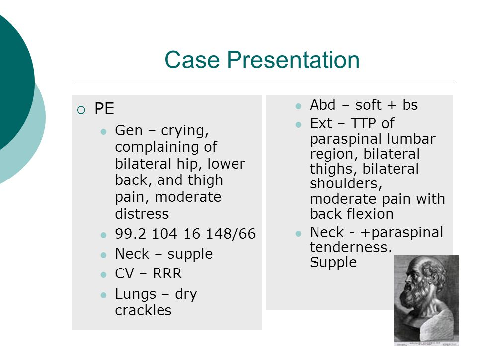 Case Presentation  PE Gen – crying, complaining of bilateral hip, lower back, and thigh pain, moderate distress 99.2 104 16 148/66 Neck – supple CV – RRR Lungs – dry crackles Abd – soft + bs Ext – TTP of paraspinal lumbar region, bilateral thighs, bilateral shoulders, moderate pain with back flexion Neck - +paraspinal tenderness.