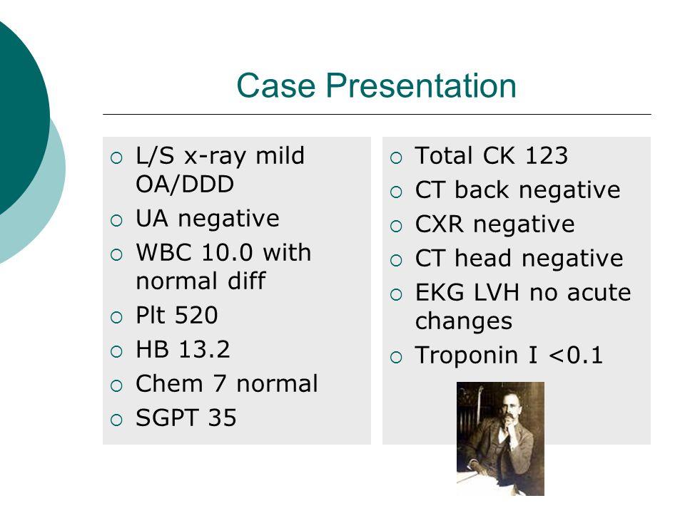 Case Presentation  L/S x-ray mild OA/DDD  UA negative  WBC 10.0 with normal diff  Plt 520  HB 13.2  Chem 7 normal  SGPT 35  Total CK 123  CT back negative  CXR negative  CT head negative  EKG LVH no acute changes  Troponin I <0.1