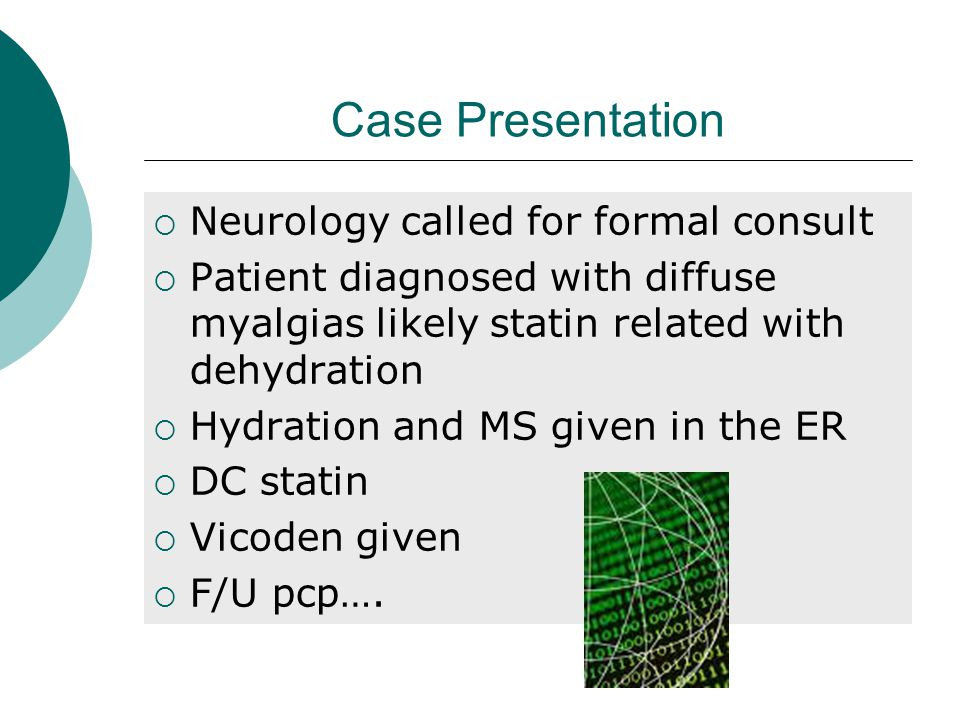 Case Presentation  Neurology called for formal consult  Patient diagnosed with diffuse myalgias likely statin related with dehydration  Hydration and MS given in the ER  DC statin  Vicoden given  F/U pcp….