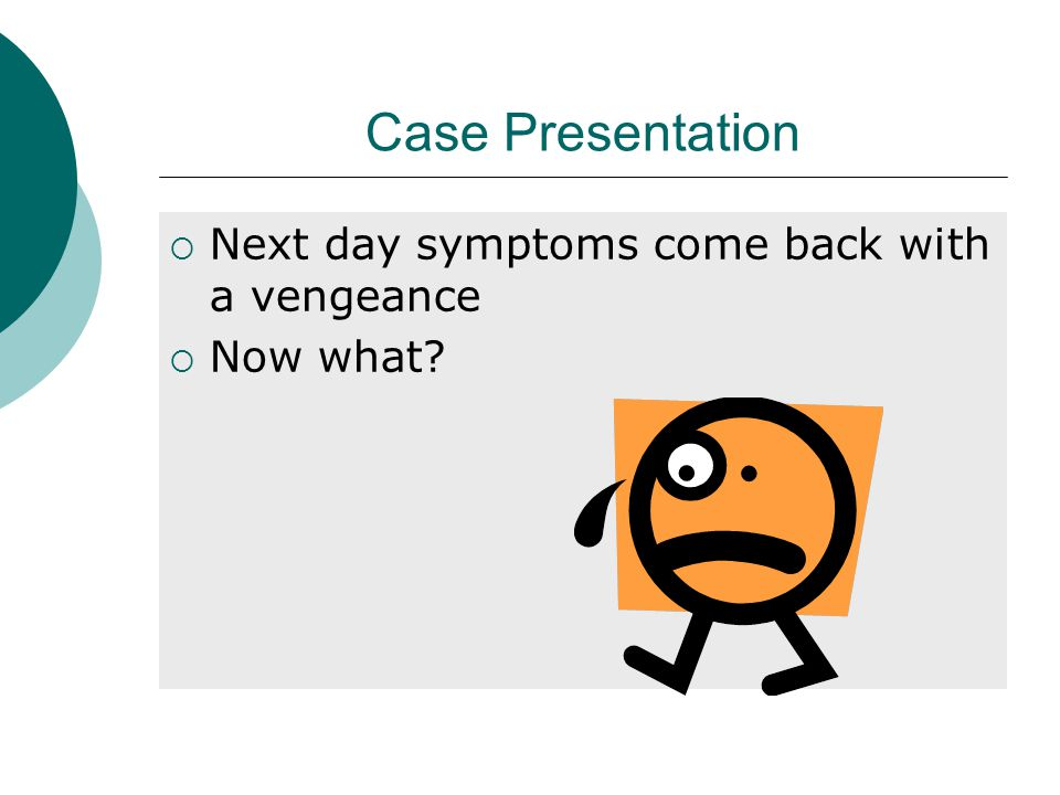 Case Presentation  Next day symptoms come back with a vengeance  Now what