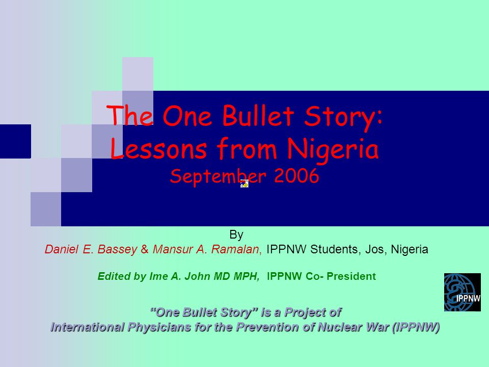 The One Bullet Story: Lessons from Nigeria September 2006 One Bullet Story is a Project of International Physicians for the Prevention of Nuclear War (IPPNW) By Daniel E.