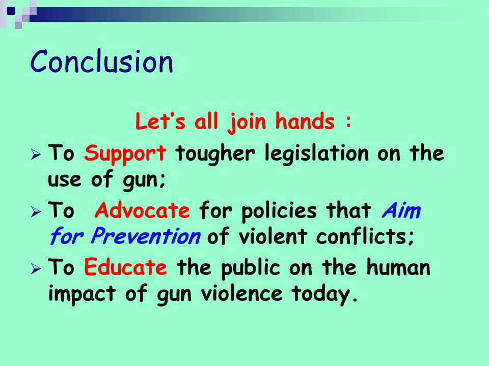 Conclusion Let's all join hands :  To Support tougher legislation on the use of gun;  To Advocate for policies that Aim for Prevention of violent conflicts;  To Educate the public on the human impact of gun violence today.