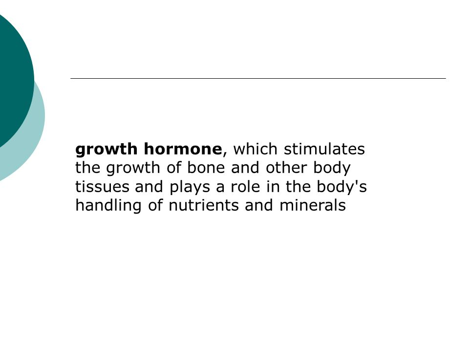growth hormone, which stimulates the growth of bone and other body tissues and plays a role in the body s handling of nutrients and minerals