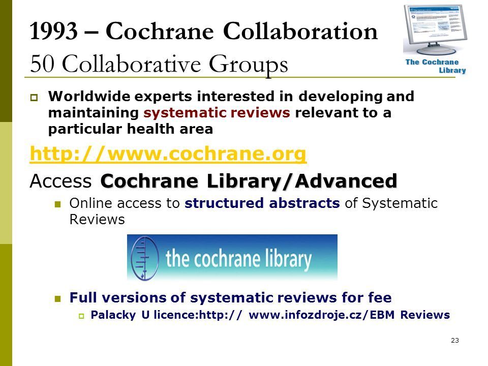 23 1993 – Cochrane Collaboration 50 Collaborative Groups  Worldwide experts interested in developing and maintaining systematic reviews relevant to a