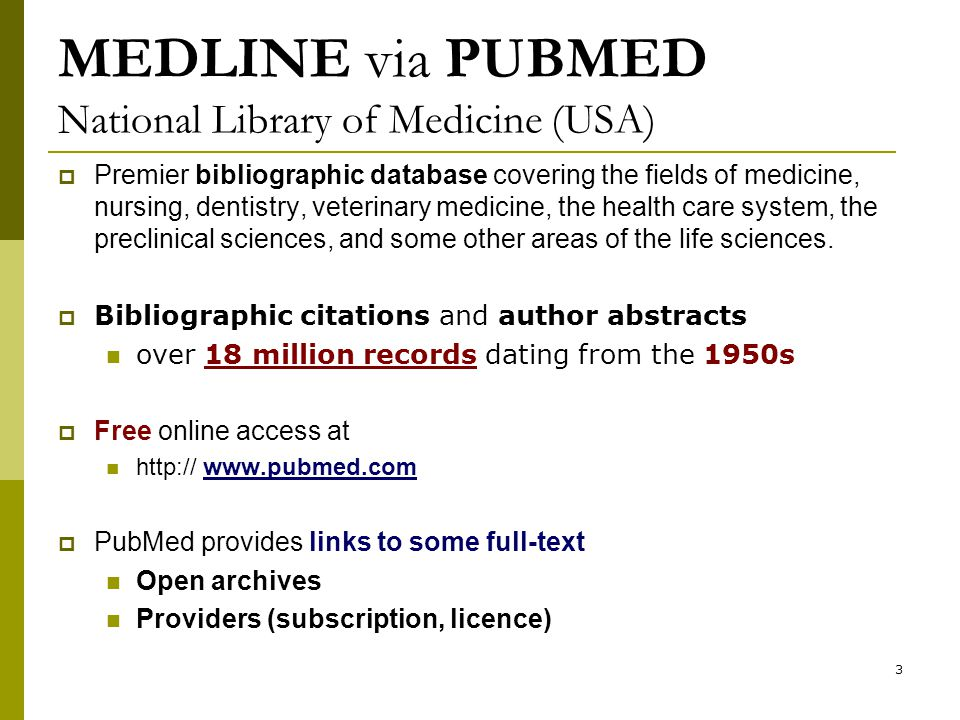 3 MEDLINE via PUBMED National Library of Medicine (USA)  Premier bibliographic database covering the fields of medicine, nursing, dentistry, veterinary medicine, the health care system, the preclinical sciences, and some other areas of the life sciences.