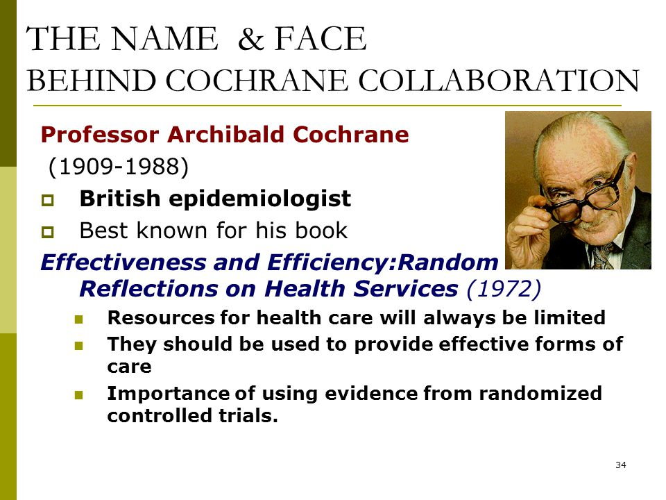 34 THE NAME & FACE BEHIND COCHRANE COLLABORATION Professor Archibald Cochrane (1909-1988)  British epidemiologist  Best known for his book Effective