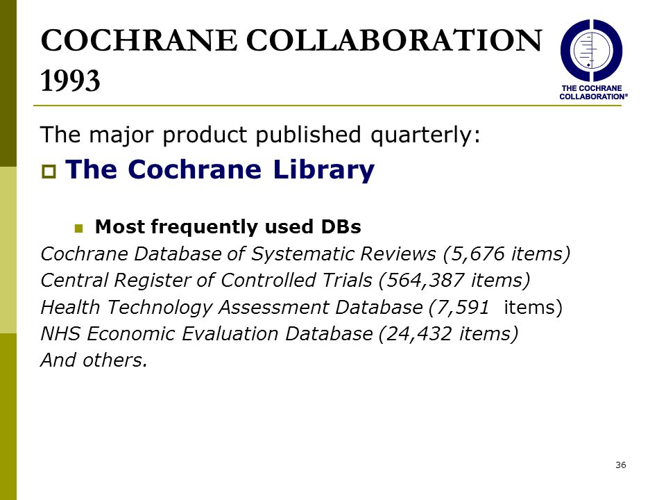 36 COCHRANE COLLABORATION 1993 The major product published quarterly:  The Cochrane Library Most frequently used DBs Cochrane Database of Systematic