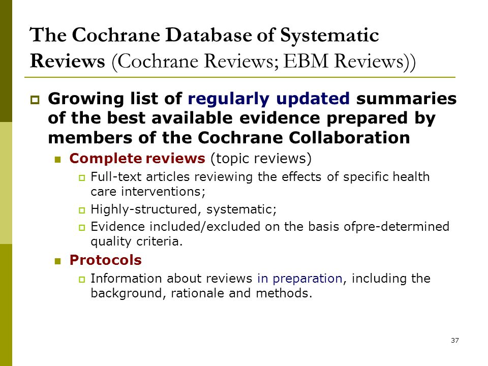 37 The Cochrane Database of Systematic Reviews (Cochrane Reviews; EBM Reviews))  Growing list of regularly updated summaries of the best available evidence prepared by members of the Cochrane Collaboration Complete reviews (topic reviews)  Full-text articles reviewing the effects of specific health care interventions;  Highly-structured, systematic;  Evidence included/excluded on the basis ofpre-determined quality criteria.